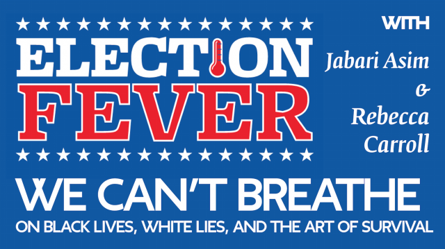 """Election Fever: """"We Can't Breathe: On Black Lives, White Lies, and the Art of Survival"""" with Jabari Asim & Rebecca Carroll"""