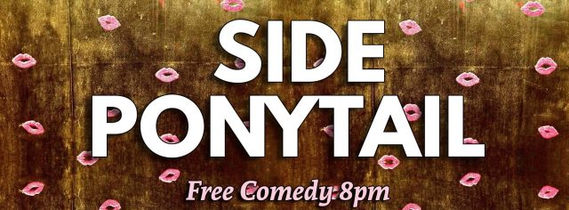 Side Ponytail Comedy Show (WE MOVED TO WEDNESDAYS!)