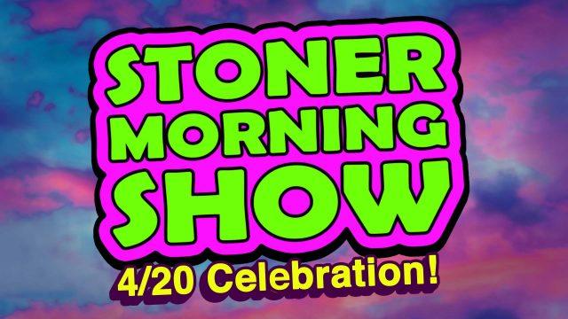 STONER MORNING SHOW: 4/20 CELEBRATION!