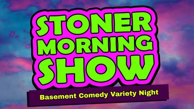 Stoner Morning Show: Basement Comedy Variety Night